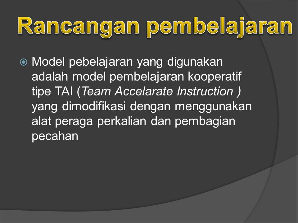  Model pebelajaran yang digunakan adalah model pembelajaran kooperatif tipe TAI (Team Accelarate Instruction ) yang dimodifikasi dengan menggunakan alat peraga perkalian dan pembagian pecahan
