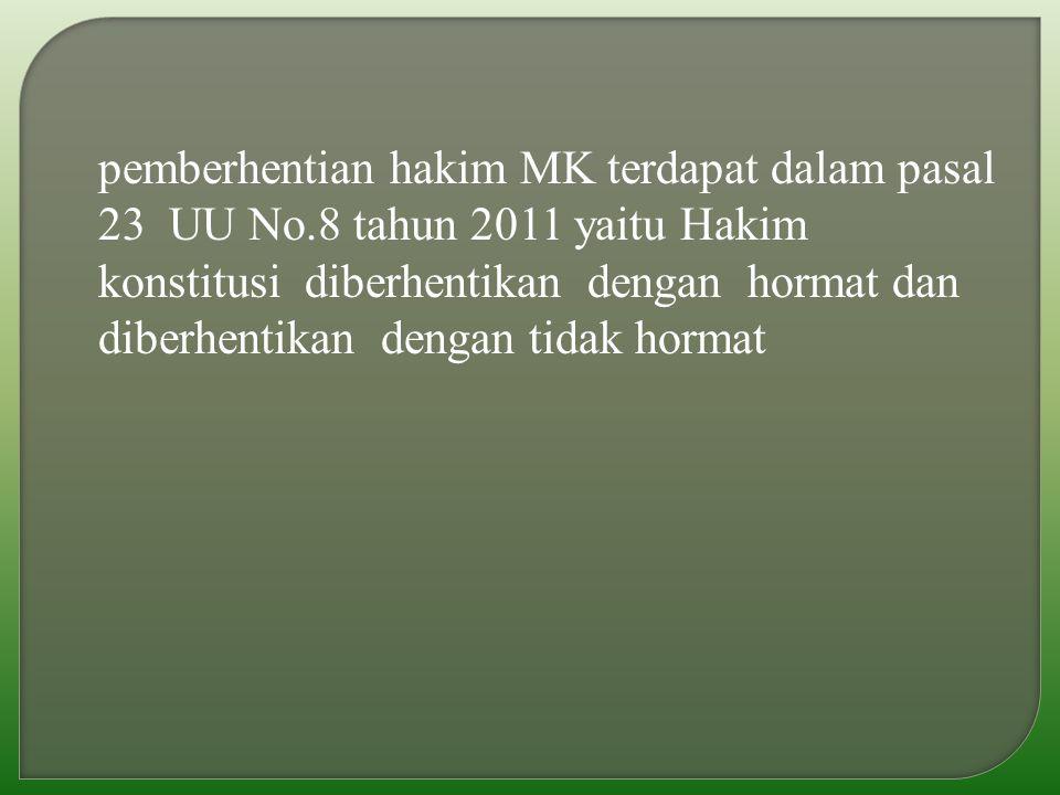 pemberhentian hakim MK terdapat dalam pasal 23 UU No.8 tahun 2011 yaitu Hakim konstitusi diberhentikan dengan hormat dan diberhentikan dengan tidak hormat