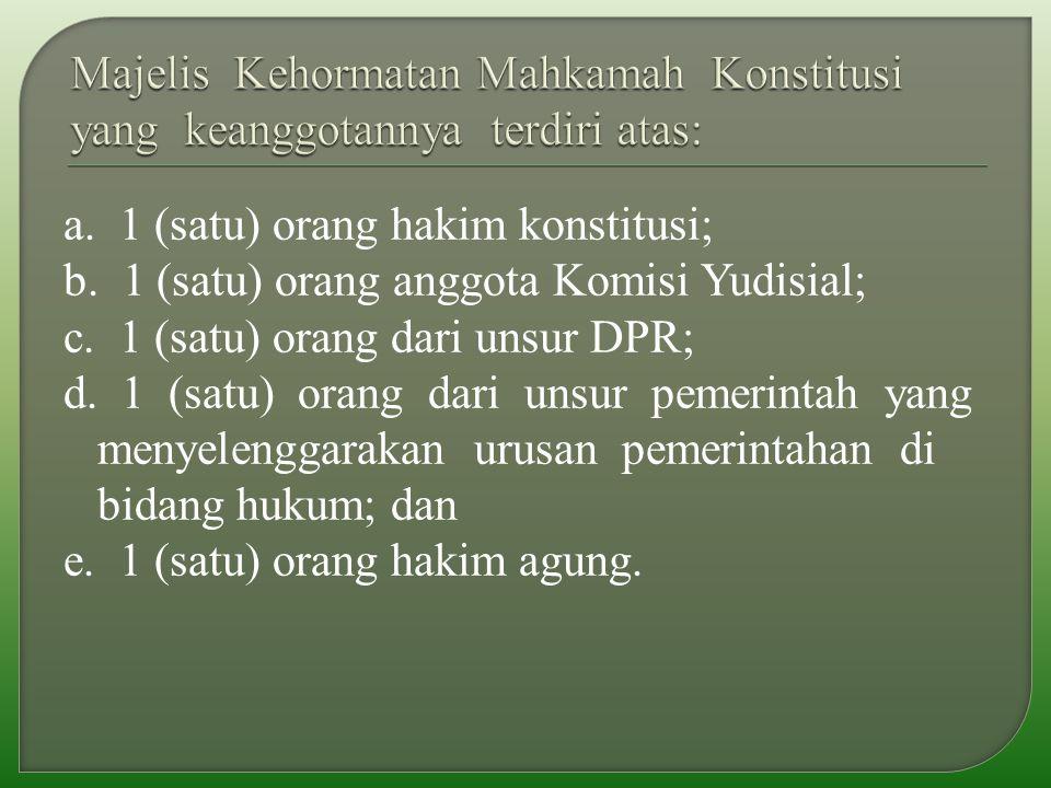 a. 1 (satu) orang hakim konstitusi; b. 1 (satu) orang anggota Komisi Yudisial; c.