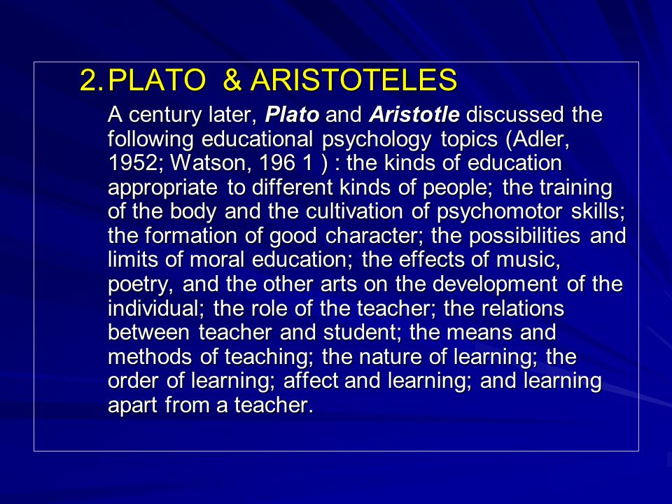 2.PLATO & ARISTOTELES A century later, Plato and Aristotle discussed the following educational psychology topics (Adler, 1952; Watson, 196 1 ) : the kinds of education appropriate to different kinds of people; the training of the body and the cultivation of psychomotor skills; the formation of good character; the possibilities and limits of moral education; the effects of music, poetry, and the other arts on the development of the individual; the role of the teacher; the relations between teacher and student; the means and methods of teaching; the nature of learning; the order of learning; affect and learning; and learning apart from a teacher.
