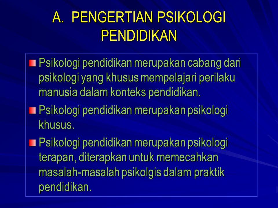 A. PENGERTIAN PSIKOLOGI PENDIDIKAN Psikologi pendidikan merupakan cabang dari psikologi yang khusus mempelajari perilaku manusia dalam konteks pendidi