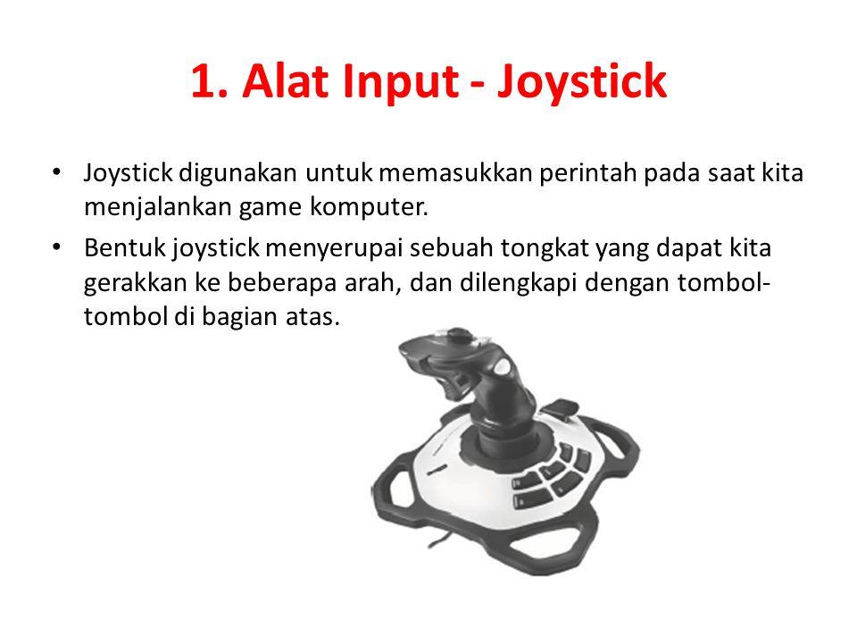 1. Alat Input - Joystick Joystick digunakan untuk memasukkan perintah pada saat kita menjalankan game komputer. Bentuk joystick menyerupai sebuah tong
