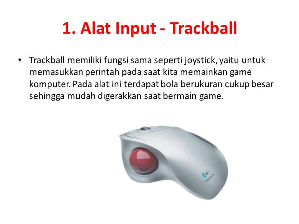1. Alat Input - Trackball Trackball memiliki fungsi sama seperti joystick, yaitu untuk memasukkan perintah pada saat kita memainkan game komputer. Pad
