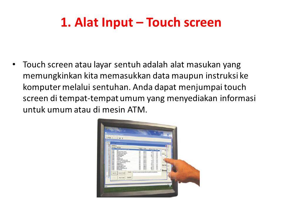 1. Alat Input – Touch screen Touch screen atau layar sentuh adalah alat masukan yang memungkinkan kita memasukkan data maupun instruksi ke komputer me