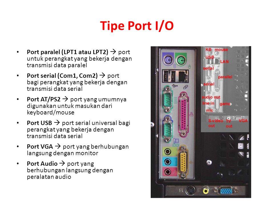 Tipe Port I/O Port paralel (LPT1 atau LPT2)  port untuk perangkat yang bekerja dengan transmisi data paralel Port serial (Com1, Com2)  port bagi per