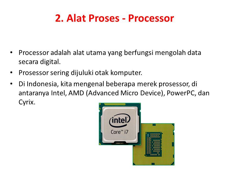 2. Alat Proses - Processor Processor adalah alat utama yang berfungsi mengolah data secara digital. Prosessor sering dijuluki otak komputer. Di Indone