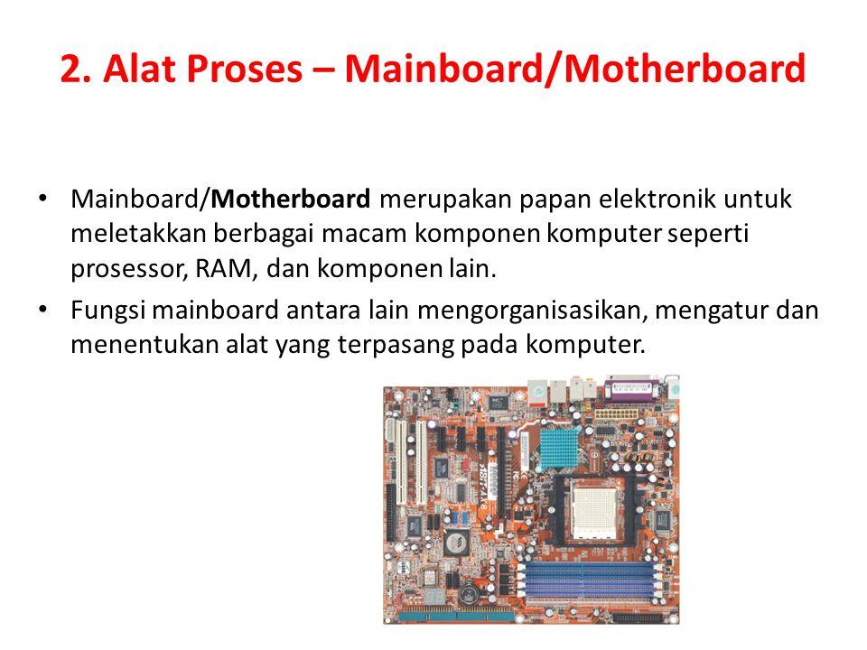 2. Alat Proses – Mainboard/Motherboard Mainboard/Motherboard merupakan papan elektronik untuk meletakkan berbagai macam komponen komputer seperti pros