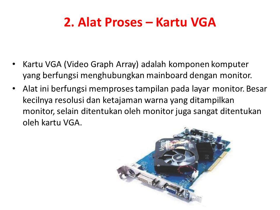 2. Alat Proses – Kartu VGA Kartu VGA (Video Graph Array) adalah komponen komputer yang berfungsi menghubungkan mainboard dengan monitor. Alat ini berf
