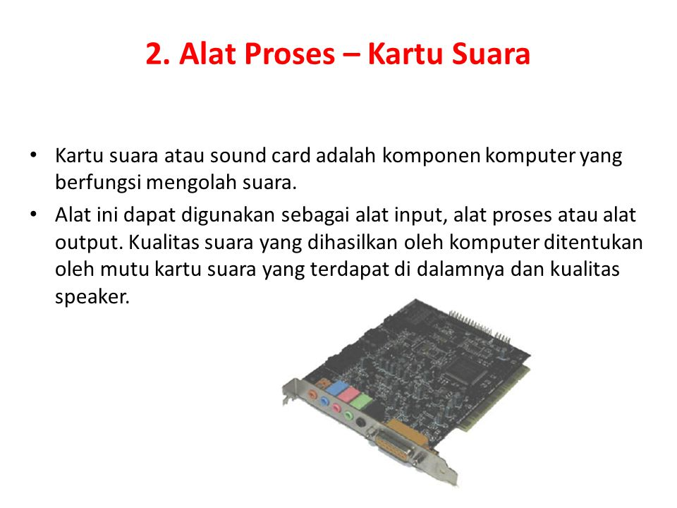 2. Alat Proses – Kartu Suara Kartu suara atau sound card adalah komponen komputer yang berfungsi mengolah suara. Alat ini dapat digunakan sebagai alat