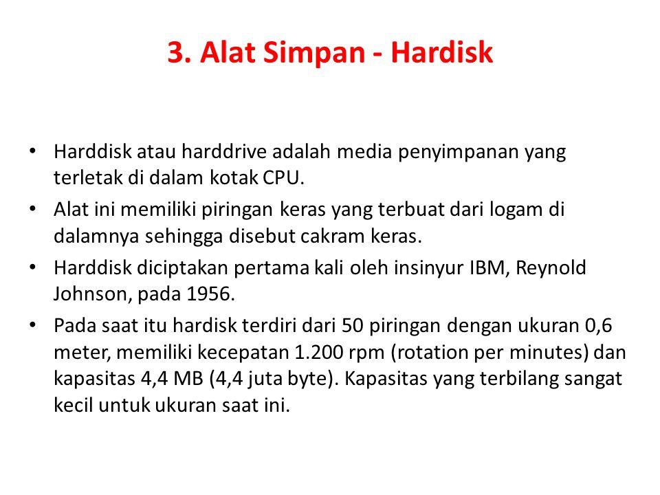 3. Alat Simpan - Hardisk Harddisk atau harddrive adalah media penyimpanan yang terletak di dalam kotak CPU. Alat ini memiliki piringan keras yang terb