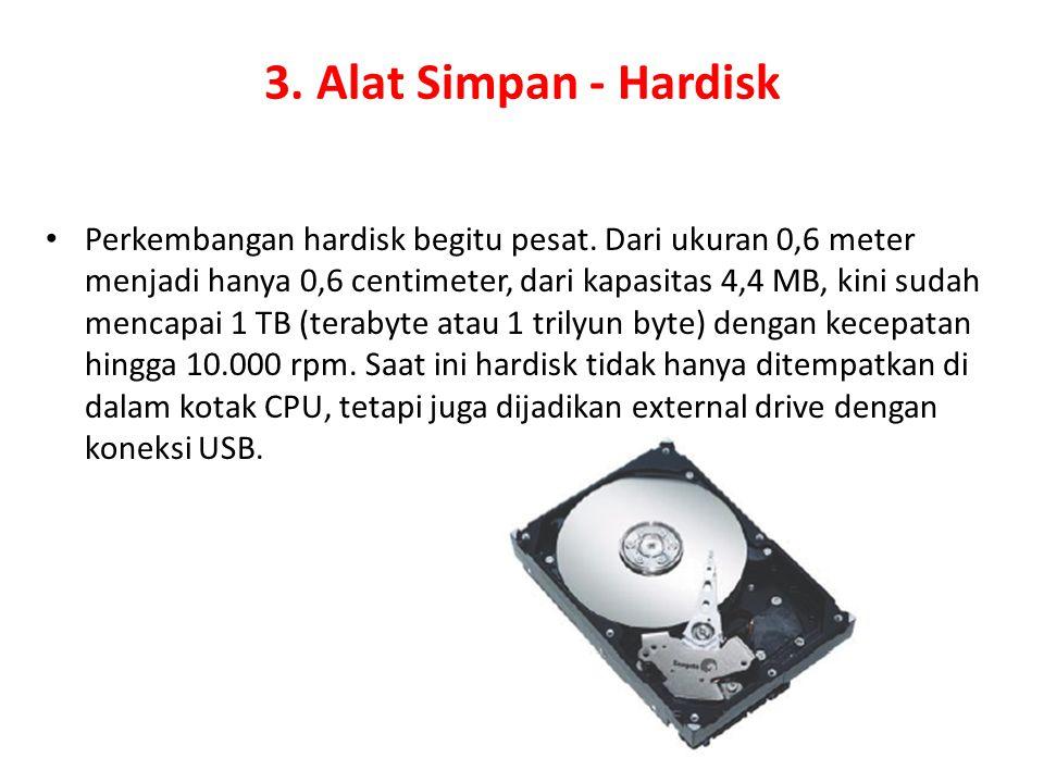 3. Alat Simpan - Hardisk Perkembangan hardisk begitu pesat. Dari ukuran 0,6 meter menjadi hanya 0,6 centimeter, dari kapasitas 4,4 MB, kini sudah menc