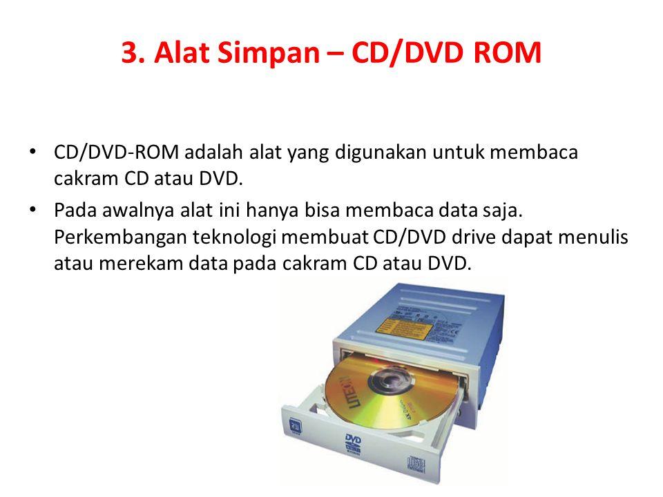 3. Alat Simpan – CD/DVD ROM CD/DVD-ROM adalah alat yang digunakan untuk membaca cakram CD atau DVD. Pada awalnya alat ini hanya bisa membaca data saja