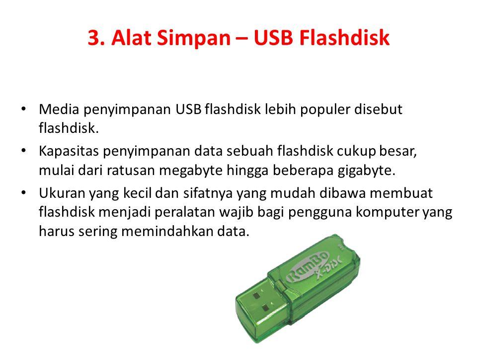 3. Alat Simpan – USB Flashdisk Media penyimpanan USB flashdisk lebih populer disebut flashdisk. Kapasitas penyimpanan data sebuah flashdisk cukup besa