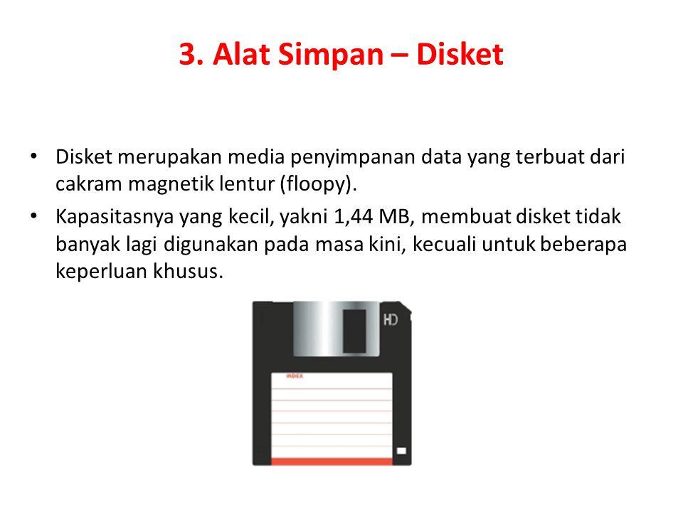 3. Alat Simpan – Disket Disket merupakan media penyimpanan data yang terbuat dari cakram magnetik lentur (floopy). Kapasitasnya yang kecil, yakni 1,44