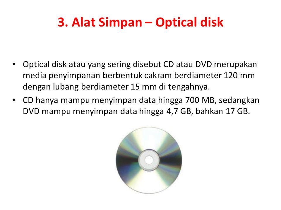3. Alat Simpan – Optical disk Optical disk atau yang sering disebut CD atau DVD merupakan media penyimpanan berbentuk cakram berdiameter 120 mm dengan