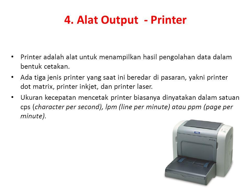 4. Alat Output - Printer Printer adalah alat untuk menampilkan hasil pengolahan data dalam bentuk cetakan. Ada tiga jenis printer yang saat ini bereda