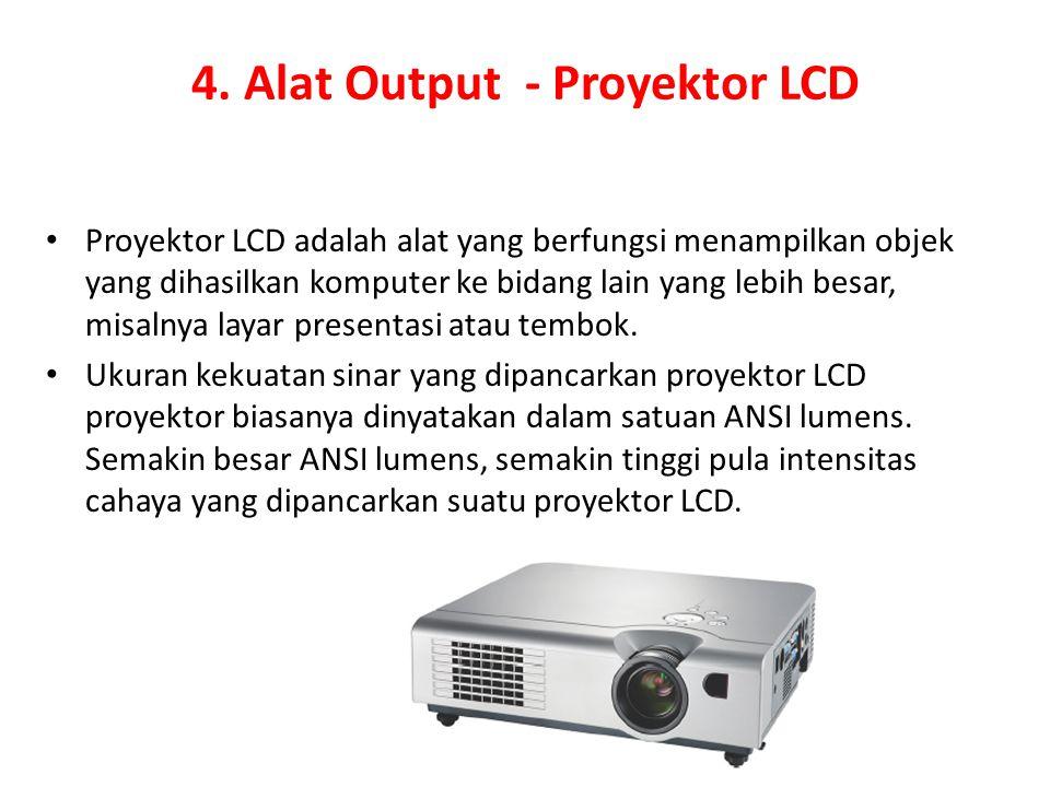 4. Alat Output - Proyektor LCD Proyektor LCD adalah alat yang berfungsi menampilkan objek yang dihasilkan komputer ke bidang lain yang lebih besar, mi