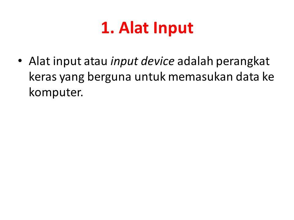 1. Alat Input Alat input atau input device adalah perangkat keras yang berguna untuk memasukan data ke komputer.