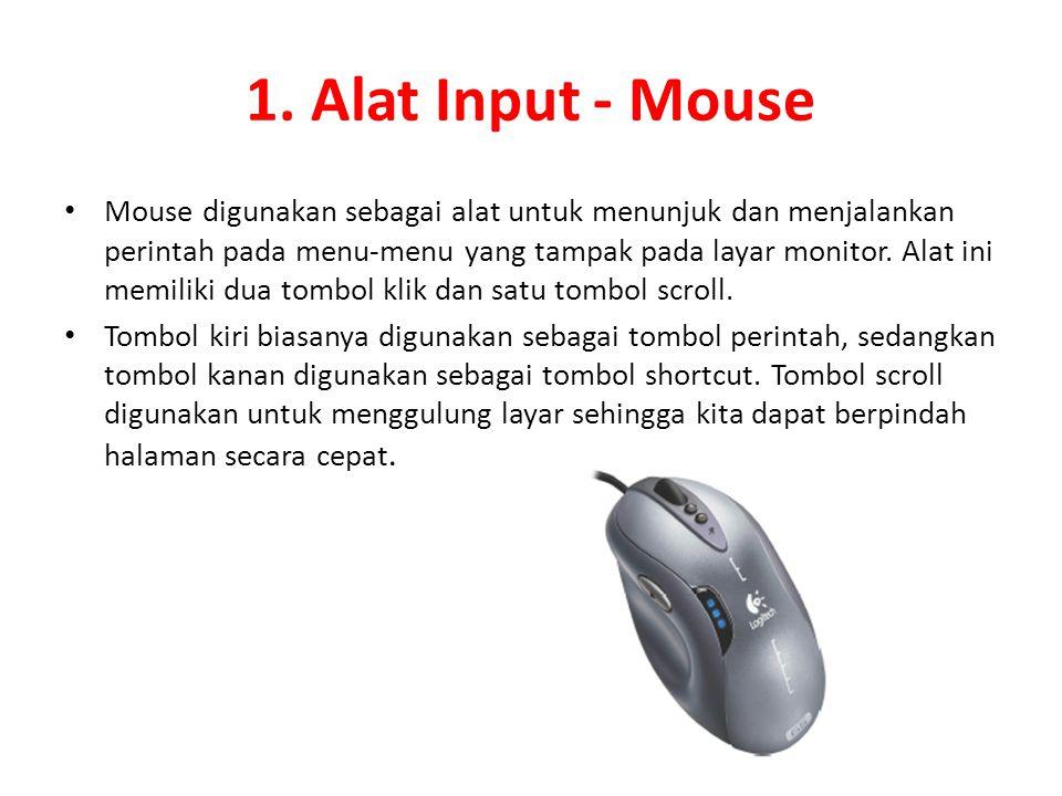 1. Alat Input - Mouse Mouse digunakan sebagai alat untuk menunjuk dan menjalankan perintah pada menu-menu yang tampak pada layar monitor. Alat ini mem