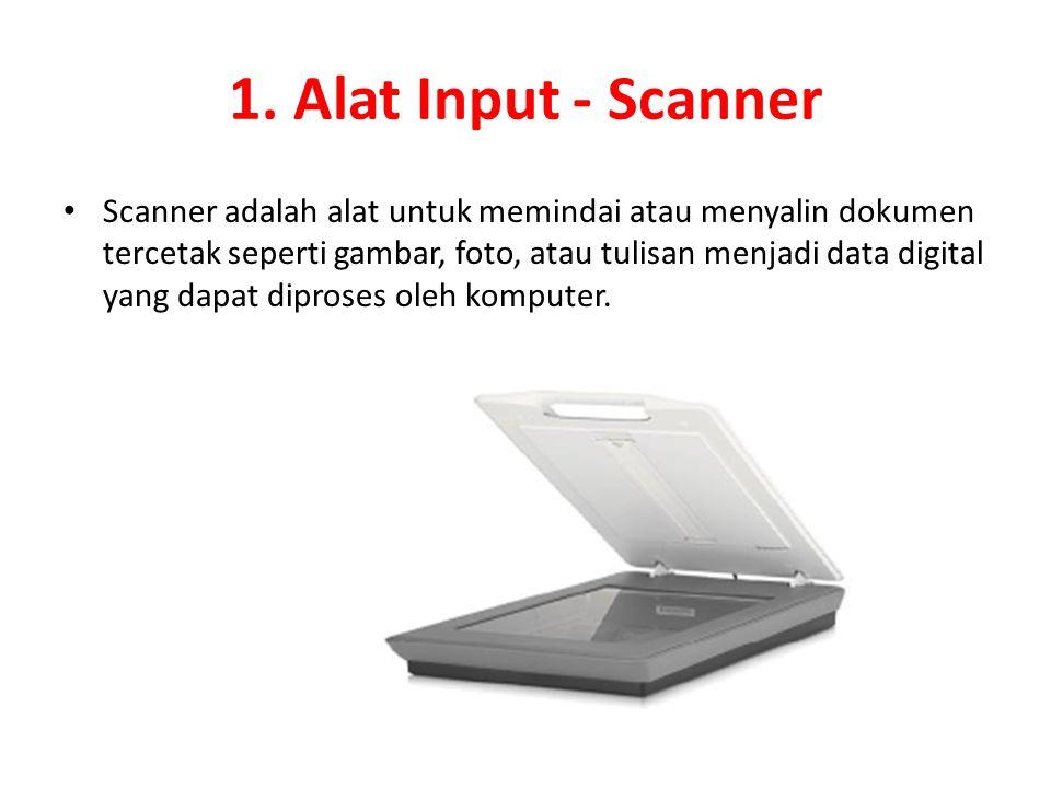 1. Alat Input - Scanner Scanner adalah alat untuk memindai atau menyalin dokumen tercetak seperti gambar, foto, atau tulisan menjadi data digital yang