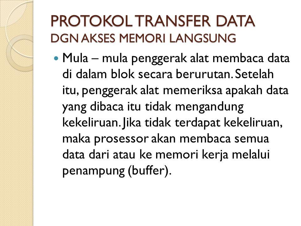 PROTOKOL TRANSFER DATA DGN AKSES MEMORI LANGSUNG Mula – mula penggerak alat membaca data di dalam blok secara berurutan.