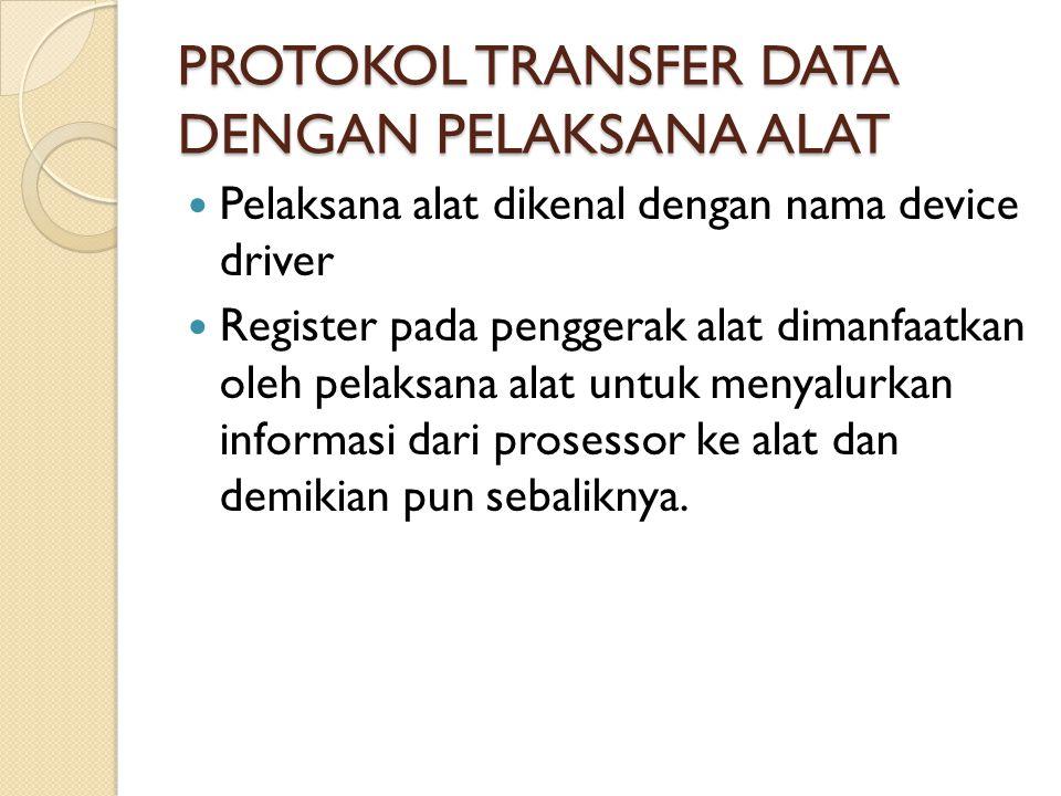 PROTOKOL TRANSFER DATA DENGAN PELAKSANA ALAT Pelaksana alat dikenal dengan nama device driver Register pada penggerak alat dimanfaatkan oleh pelaksana alat untuk menyalurkan informasi dari prosessor ke alat dan demikian pun sebaliknya.