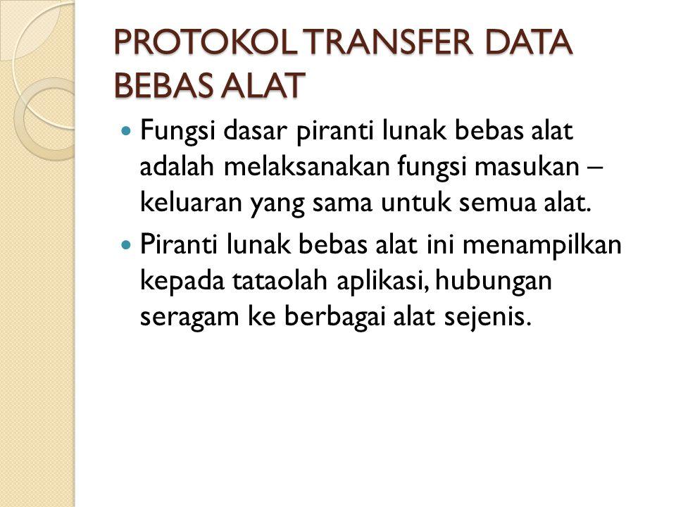 PROTOKOL TRANSFER DATA BEBAS ALAT Fungsi dasar piranti lunak bebas alat adalah melaksanakan fungsi masukan – keluaran yang sama untuk semua alat.
