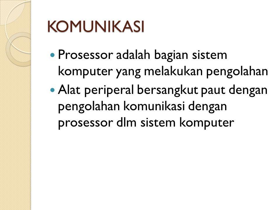 KOMUNIKASI Prosessor adalah bagian sistem komputer yang melakukan pengolahan Alat periperal bersangkut paut dengan pengolahan komunikasi dengan prosessor dlm sistem komputer