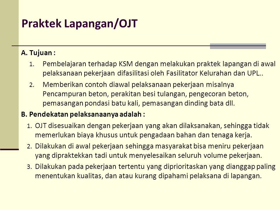 Praktek Lapangan/OJT A. Tujuan : 1. Pembelajaran terhadap KSM dengan melakukan praktek lapangan di awal pelaksanaan pekerjaan difasilitasi oleh Fasili