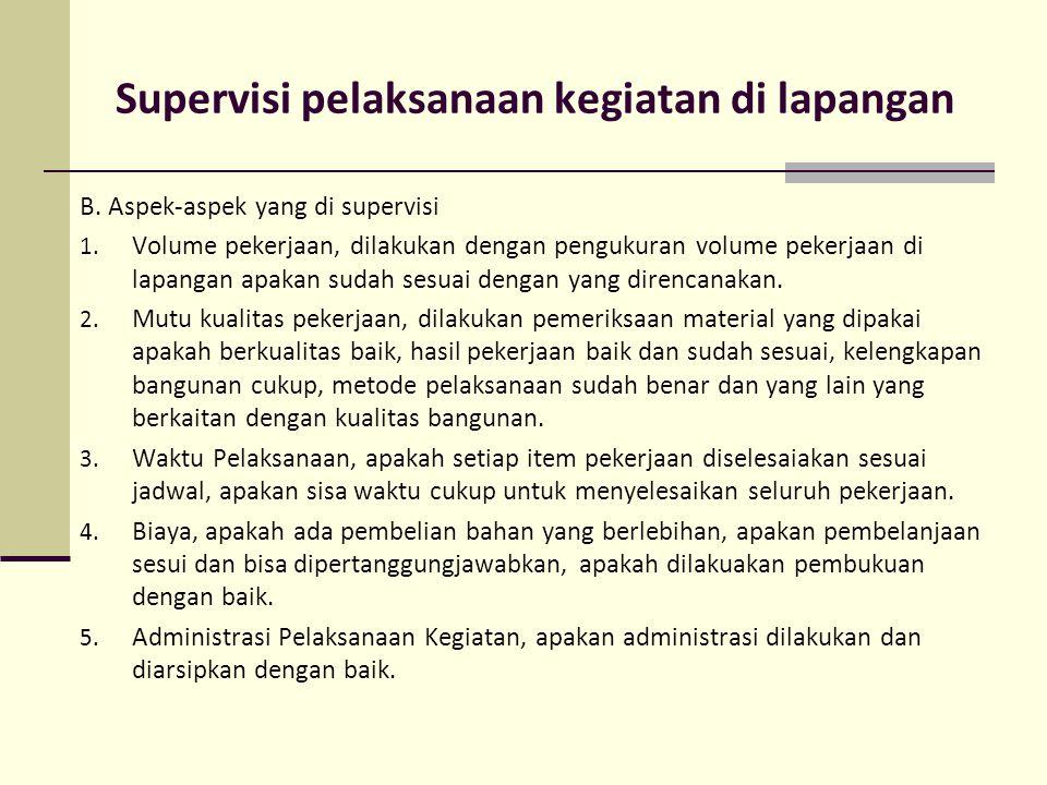 Supervisi pelaksanaan kegiatan di lapangan B. Aspek-aspek yang di supervisi 1. Volume pekerjaan, dilakukan dengan pengukuran volume pekerjaan di lapan