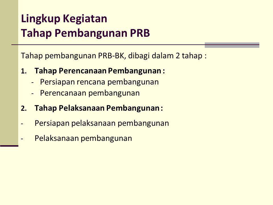 Lingkup Kegiatan Tahap Pembangunan PRB Tahap pembangunan PRB-BK, dibagi dalam 2 tahap : 1. Tahap Perencanaan Pembangunan : - Persiapan rencana pembang