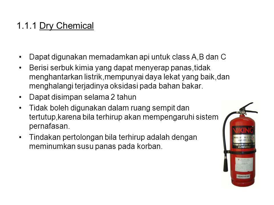 1.1.1 Dry Chemical Dapat digunakan memadamkan api untuk class A,B dan C Berisi serbuk kimia yang dapat menyerap panas,tidak menghantarkan listrik,mempunyai daya lekat yang baik,dan menghalangi terjadinya oksidasi pada bahan bakar.