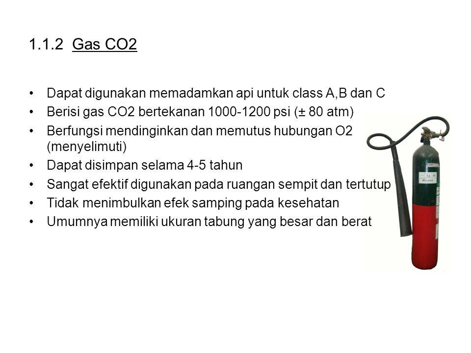 1.1.2 Gas CO2 Dapat digunakan memadamkan api untuk class A,B dan C Berisi gas CO2 bertekanan 1000-1200 psi (± 80 atm) Berfungsi mendinginkan dan memutus hubungan O2 (menyelimuti) Dapat disimpan selama 4-5 tahun Sangat efektif digunakan pada ruangan sempit dan tertutup Tidak menimbulkan efek samping pada kesehatan Umumnya memiliki ukuran tabung yang besar dan berat