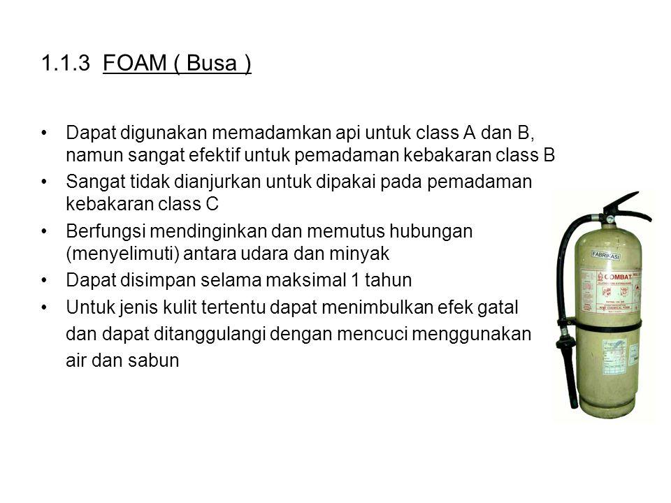 1.1.3 FOAM ( Busa ) Dapat digunakan memadamkan api untuk class A dan B, namun sangat efektif untuk pemadaman kebakaran class B Sangat tidak dianjurkan