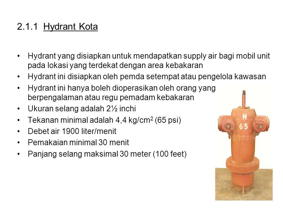 2.1.1 Hydrant Kota Hydrant yang disiapkan untuk mendapatkan supply air bagi mobil unit pada lokasi yang terdekat dengan area kebakaran Hydrant ini disiapkan oleh pemda setempat atau pengelola kawasan Hydrant ini hanya boleh dioperasikan oleh orang yang berpengalaman atau regu pemadam kebakaran Ukuran selang adalah 2½ inchi Tekanan minimal adalah 4,4 kg/cm 2 (65 psi) Debet air 1900 liter/menit Pemakaian minimal 30 menit Panjang selang maksimal 30 meter (100 feet)