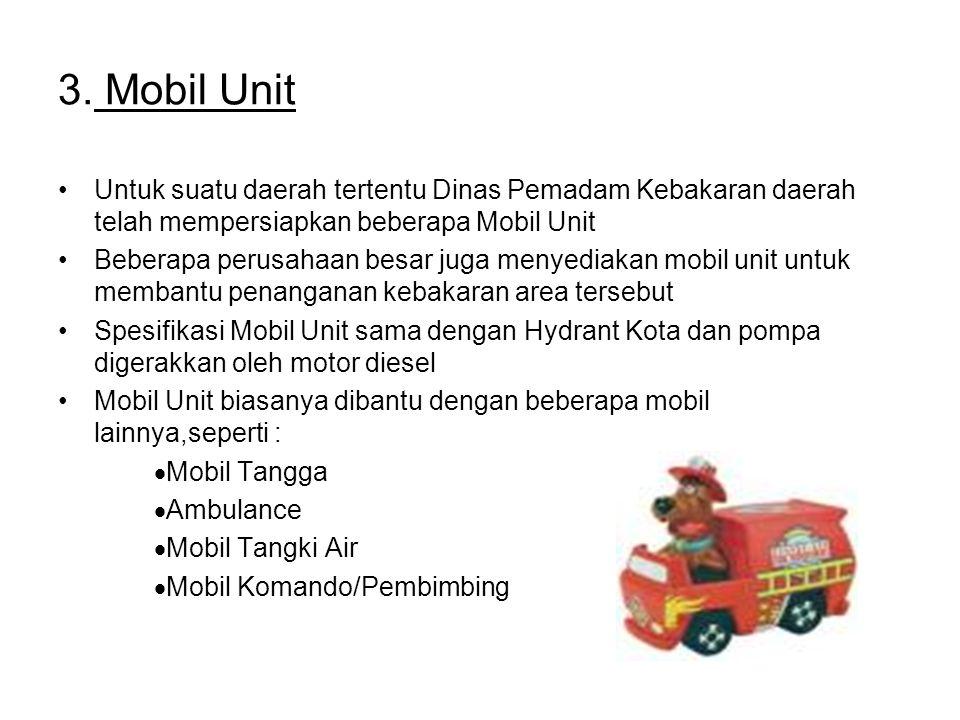 3. Mobil Unit Untuk suatu daerah tertentu Dinas Pemadam Kebakaran daerah telah mempersiapkan beberapa Mobil Unit Beberapa perusahaan besar juga menyed
