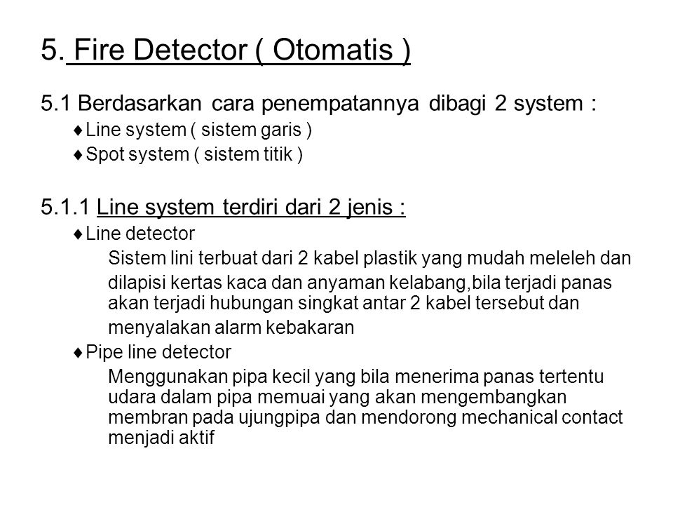 5. Fire Detector ( Otomatis ) 5.1 Berdasarkan cara penempatannya dibagi 2 system :  Line system ( sistem garis )  Spot system ( sistem titik ) 5.1.1