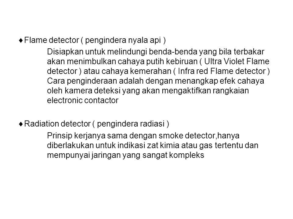  Flame detector ( pengindera nyala api ) Disiapkan untuk melindungi benda-benda yang bila terbakar akan menimbulkan cahaya putih kebiruan ( Ultra Violet Flame detector ) atau cahaya kemerahan ( Infra red Flame detector ) Cara penginderaan adalah dengan menangkap efek cahaya oleh kamera deteksi yang akan mengaktifkan rangkaian electronic contactor  Radiation detector ( pengindera radiasi ) Prinsip kerjanya sama dengan smoke detector,hanya diberlakukan untuk indikasi zat kimia atau gas tertentu dan mempunyai jaringan yang sangat kompleks