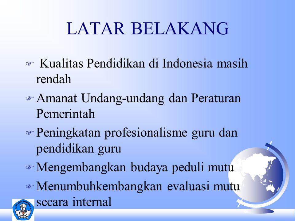 LATAR BELAKANG F Kualitas Pendidikan di Indonesia masih rendah F Amanat Undang-undang dan Peraturan Pemerintah F Peningkatan profesionalisme guru dan pendidikan guru F Mengembangkan budaya peduli mutu F Menumbuhkembangkan evaluasi mutu secara internal