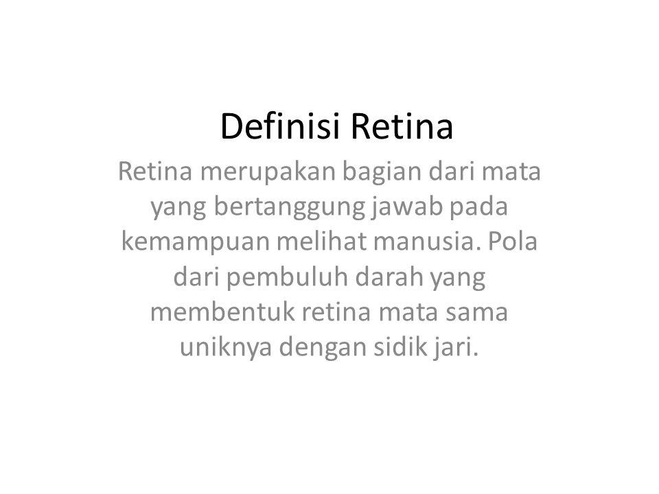 Definisi Retina Retina merupakan bagian dari mata yang bertanggung jawab pada kemampuan melihat manusia. Pola dari pembuluh darah yang membentuk retin