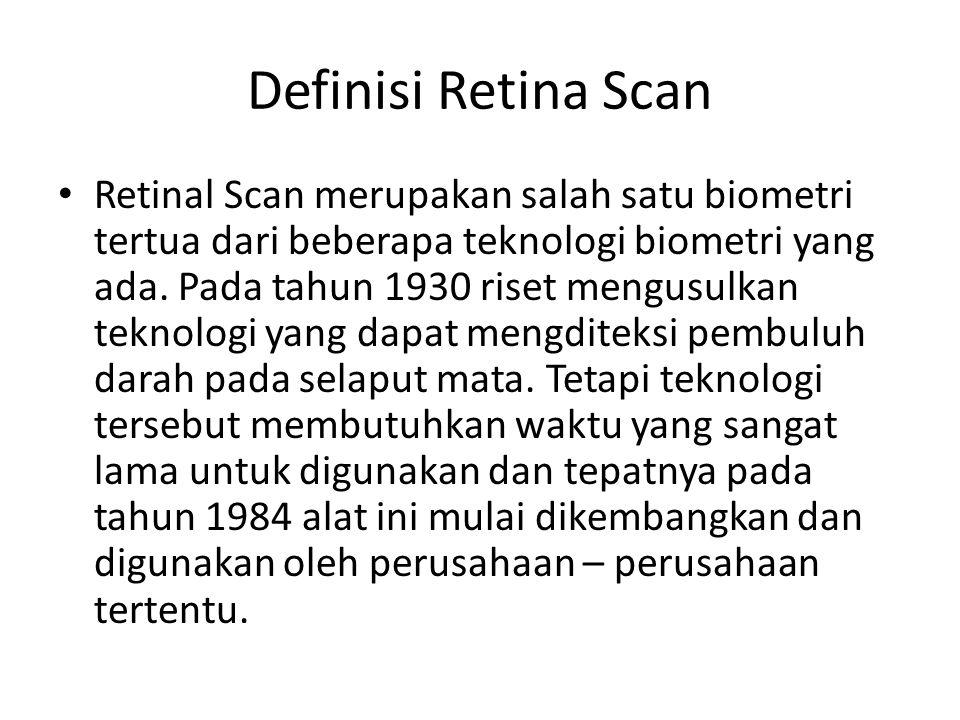 Definisi Retina Scan Retinal Scan merupakan salah satu biometri tertua dari beberapa teknologi biometri yang ada. Pada tahun 1930 riset mengusulkan te