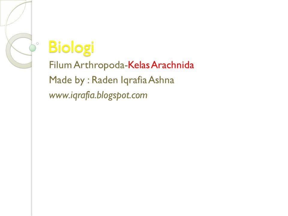Biologi Filum Arthropoda-Kelas Arachnida Made by : Raden Iqrafia Ashna www.iqrafia.blogspot.com