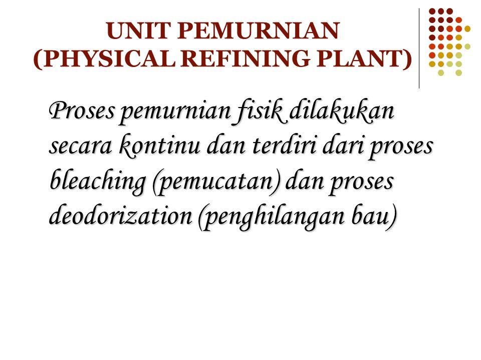 UNIT PEMURNIAN (PHYSICAL REFINING PLANT) Proses pemurnian fisik dilakukan secara kontinu dan terdiri dari proses bleaching (pemucatan) dan proses deod