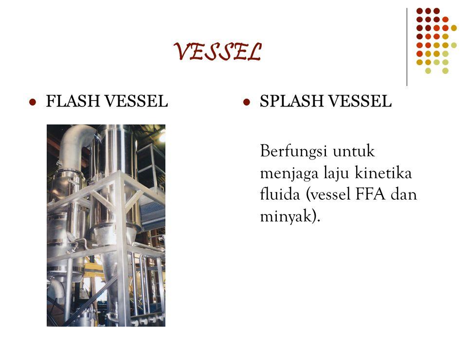 VESSEL FLASH VESSEL SPLASH VESSEL Berfungsi untuk menjaga laju kinetika fluida (vessel FFA dan minyak).