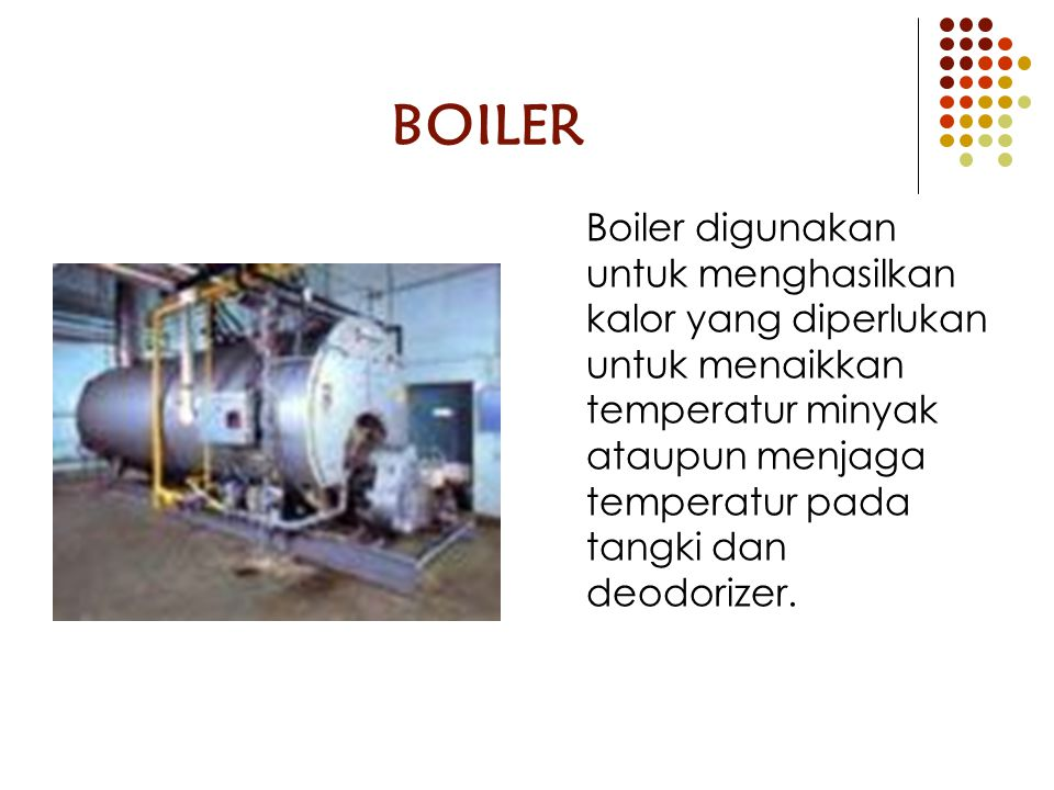 BOILER Boiler digunakan untuk menghasilkan kalor yang diperlukan untuk menaikkan temperatur minyak ataupun menjaga temperatur pada tangki dan deodoriz