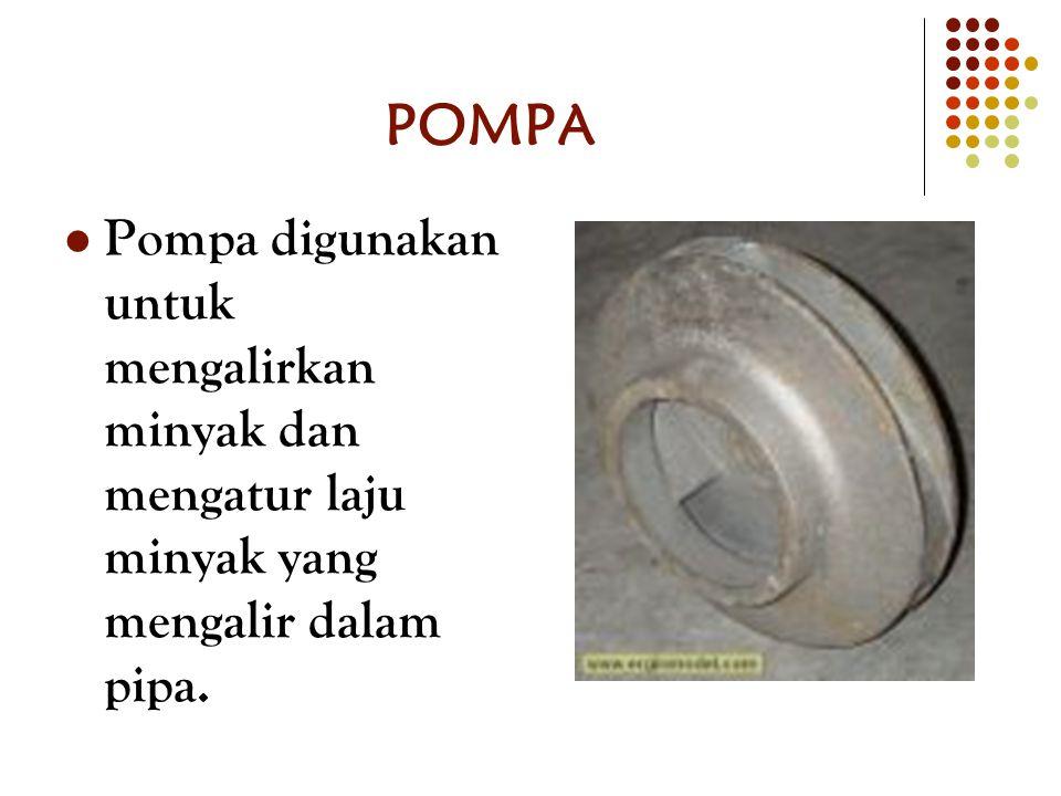 POMPA Pompa digunakan untuk mengalirkan minyak dan mengatur laju minyak yang mengalir dalam pipa.