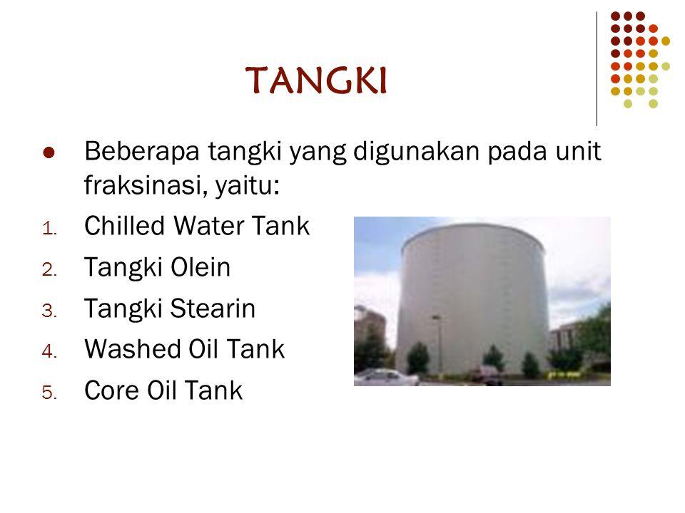 TANGKI Beberapa tangki yang digunakan pada unit fraksinasi, yaitu: 1. Chilled Water Tank 2. Tangki Olein 3. Tangki Stearin 4. Washed Oil Tank 5. Core