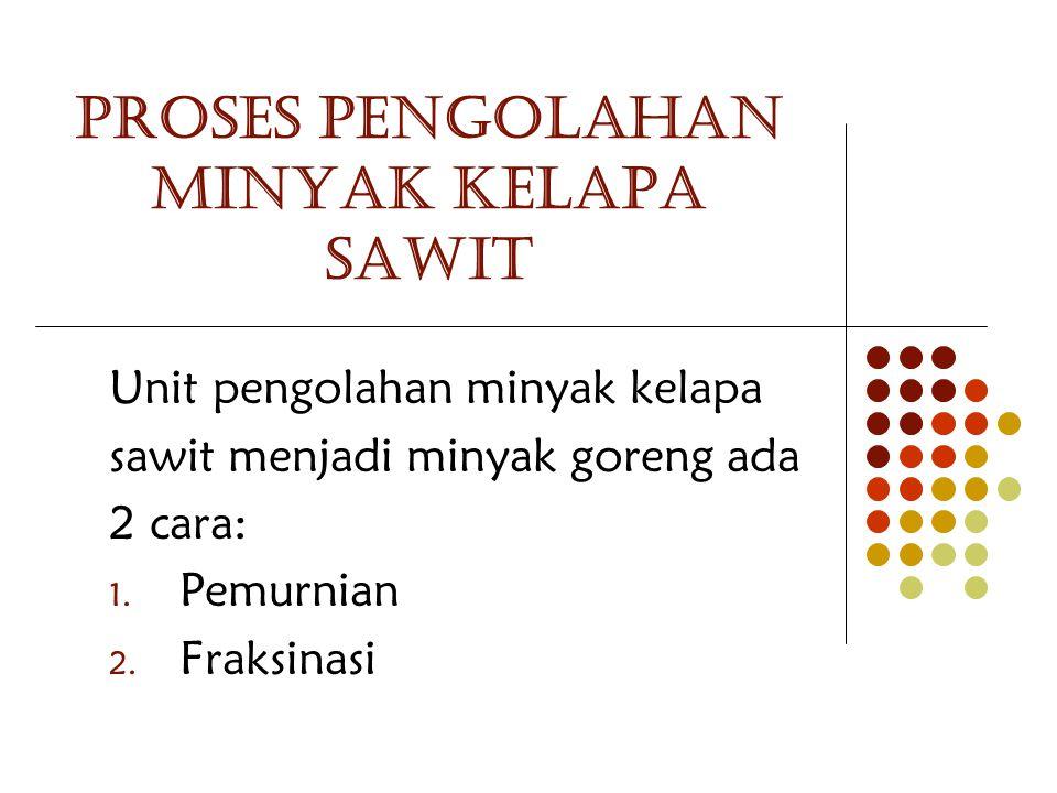 PROSES PENGOLAHAN MINYAK KELAPA SAWIT Unit pengolahan minyak kelapa sawit menjadi minyak goreng ada 2 cara: 1. Pemurnian 2. Fraksinasi