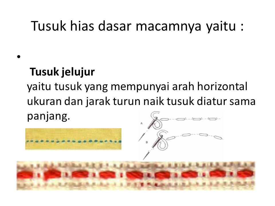 Tusuk hias dasar macamnya yaitu : Tusuk jelujur yaitu tusuk yang mempunyai arah horizontal ukuran dan jarak turun naik tusuk diatur sama panjang.