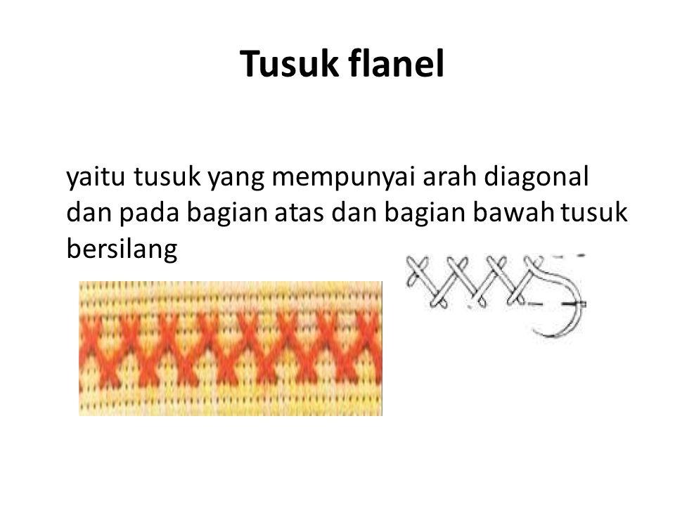 Tusuk flanel yaitu tusuk yang mempunyai arah diagonal dan pada bagian atas dan bagian bawah tusuk bersilang